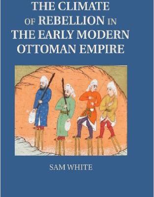 Sam White. The Climate of Rebellion in the Early Modern Ottoman Empire. Cambridge: Cambridge University Press, 2013. 352 pp.