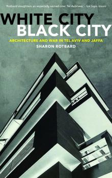Sharon Rotbard. White City, Black City: Architecture and War in Tel Aviv and Jaffa. Translated by Orit Gat. London: Pluto Press/MIT Press, 2015. 256 pp.
