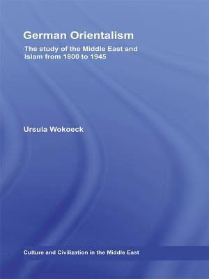 Ursula Wokoeck. German Orientalism: The Study of the Middle East and Islam from 1800-1945. New York: Routledge, 2009. 333 pp.