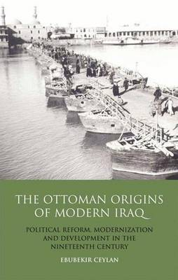 Ebubekir Ceylan, The Ottoman Origins of Modern Iraq: Political Reform, Modernization and Development in the Nineteenth-Century Middle East. Library of Ottoman Studies, London and New York: I. B. Tauris, 2011, 297 pp.