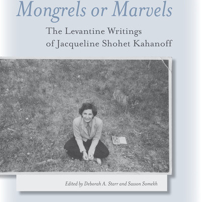 Deborah A. Starr and Sasson Somekh, eds.,  Mongrels or Marvels: The Levantine Writings of Jacqueline Shohet Kahanoff.  Stanford: Stanford University Press, 2011. 304 pp.