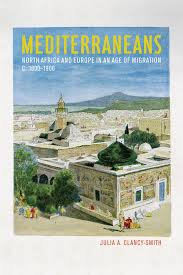 Julia Clancy-Smith, Mediterraneans: North Africa and Europe in an Age of Migration, c. 1800-1900, Berkeley: University of California Press, 2011.  445 pp.