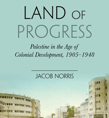 Jacob Norris, Land of Progress: Palestine in the Age of Colonial Development, 1905-1948 Oxford: Oxford University Press, 2013. 241 pages.