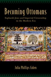 Julia Phillips Cohen Becoming Ottomans: Sephardi Jews and Imperial Citizenship in the Modern Era Oxford: Oxford University Press, 2014. 219 pp.