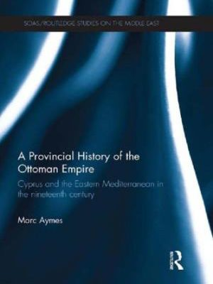 Marc Aymes. A Provincial History of the Ottoman Empire: Cyprus and the Eastern Mediterranean in the Nineteenth Century. Oxon: Routledge, 2013. 240 pp.