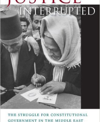 Elizabeth F. Thompson. Justice Interrupted: The Struggle for Constitutional Government in the Middle East. Cambridge, MA: Harvard University Press, 2013. 432 pp.