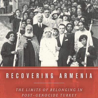 Lerna Ekmekçioğlu, Recovering Armenia: The Limits of Belonging  in Post-Genocide Turkey. Palo Alto, CA: Stanford University Press,  2016. 240 pp.