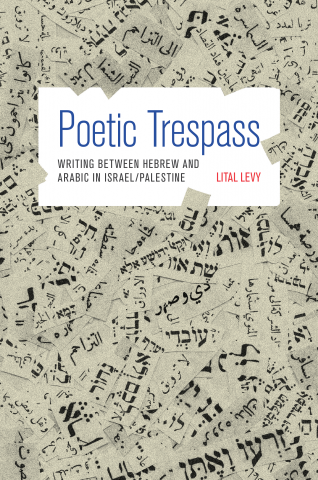 Lital Levy. Poetic Trespass: Writing between Hebrew and Arabic in Israel/Palestine Princeton, NJ: Princeton University Press, 2014. 360 pp.