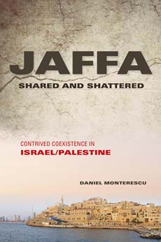 Daniel Monterescu. Jaffa Shared and Shattered: Contrived Coexistence in Israel/Palestine. Bloomington: Indiana University Press, 2015. 384 pp.