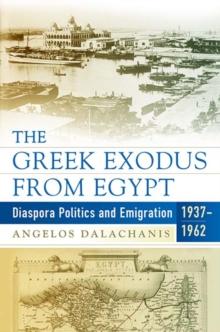 Angelos Dalachanis. The Greek Exodus from Egypt: Diaspora Politics and Emigration, 1937–1962. New York: Berghahn, 2017. 288 pp.